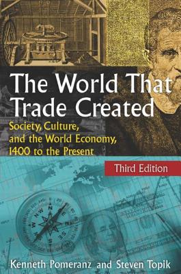 The World That Trade Created: Society, Culture and the World Economy, 1400 to the Present - Pomeranz, Kenneth, and Topik, Steven