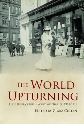 The World Upturning: Elsie Henry's Irish Wartime Diaries, 1913-1919 - Cullen, Clara (Editor), and Henry, Elsie
