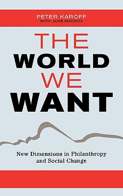 The World We Want: New Dimensions in Philanthropy and Social Change - Karoff, Peter