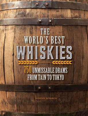 The World's Best Whiskies: 750 Unmissable Drams from Tain to Tokyo - Roskrow, Dominic