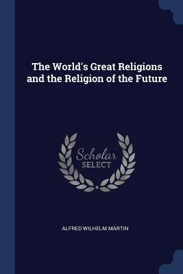 The World's Great Religions and the Religion of the Future - Martin, Alfred Wilhelm