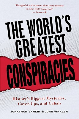The World's Greatest Conspiracies: History's Biggest Mysteries, Cover-Ups, and Cabals - Vankin, Jonathan, and Whalen, John