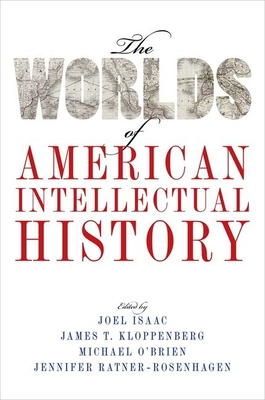 The Worlds of American Intellectual History - Isaac, Joel (Editor), and Kloppenberg, James T (Editor), and O'Brien, Michael (Editor)