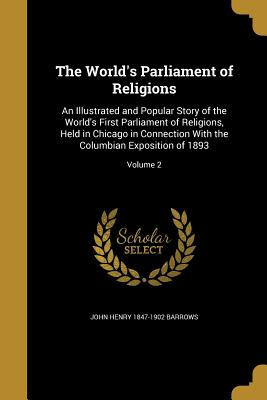 The World's Parliament of Religions: An Illustrated and Popular Story of the World's First Parliament of Religions, Held in Chicago in Connection with the Columbian Exposition of 1893; Volume 2 - Barrows, John Henry 1847-1902