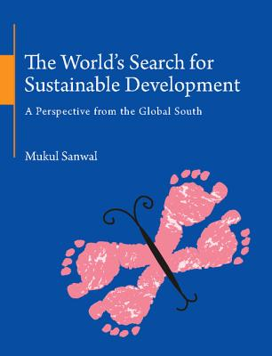 The World's Search for Sustainable Development: A Perspective from the Global South - Sanwal, Mukul