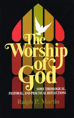 The Worship of God: Some Theological, Pastoral, and Practical Reflections - Martin, Ralph P