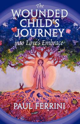 The Wounded Child's Journey Into Love's Embrace - Ferrini, Paul