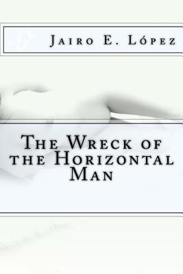 The Wreck of the Horizontal Man - Lopez, Jairo E