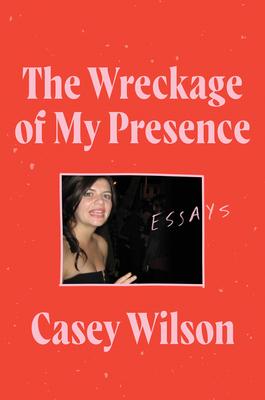The Wreckage of My Presence: Essays - Wilson, Casey