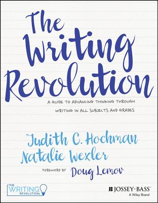 The Writing Revolution: A Guide to Advancing Thinking Through Writing in All Subjects and Grades - Hochman, Judith C, and Wexler, Natalie, and Lemov, Doug (Foreword by)