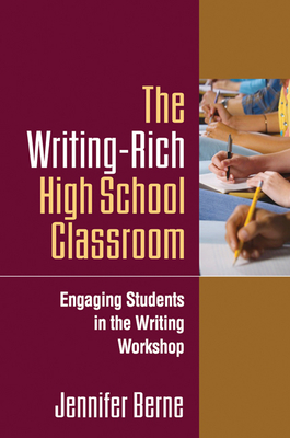 The Writing-Rich High School Classroom: Engaging Students in the Writing Workshop - Berne, Jennifer, PhD