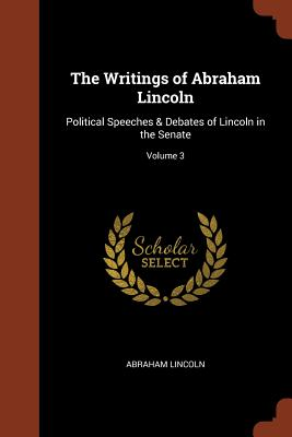 The Writings of Abraham Lincoln: Political Speeches & Debates of Lincoln in the Senate; Volume 3 - Lincoln, Abraham