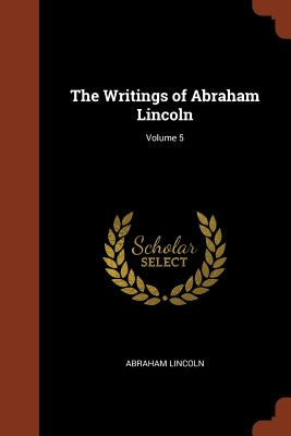 The Writings of Abraham Lincoln; Volume 5 - Lincoln, Abraham