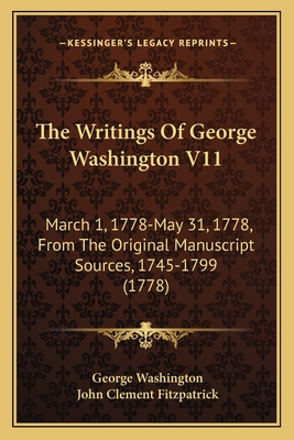The Writings of George Washington V11: March 1, 1778-May 31, 1778, from the Original Manuscript Sources, 1745-1799 (1778) - Washington, George, and Fitzpatrick, John Clement (Editor)
