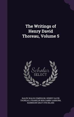 The Writings of Henry David Thoreau, Volume 5 - Emerson, Ralph Waldo, and Thoreau, Henry David, and Sanborn, Franklin Benjamin