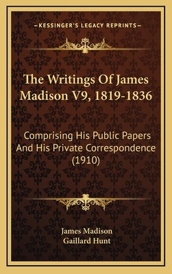 The Writings of James Madison V9, 1819-1836: Comprising His Public Papers and His Private Correspondence (1910) - Madison, James, and Hunt, Gaillard (Editor)