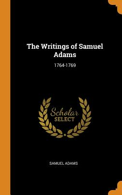 The Writings of Samuel Adams: 1764-1769 - Adams, Samuel