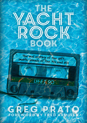 The Yacht Rock Book: The Oral History of the Soft, Smooth Sounds of the 70s and 80s - Prato, Greg, and Armisen, Fred (Foreword by)