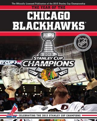 The Year of the Chicago Blackhawks: Celebrating the 2013 Stanley Cup Champions - Podnieks, Andrew