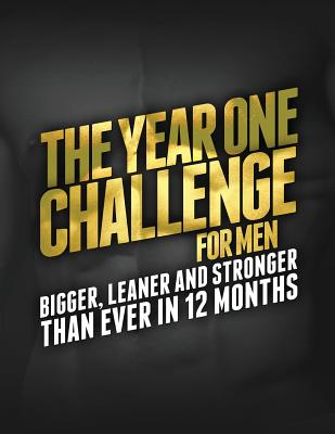 The Year One Challenge for Men: Bigger, Leaner, and Stronger Than Ever in 12 Months - Matthews, Michael, PH.D.