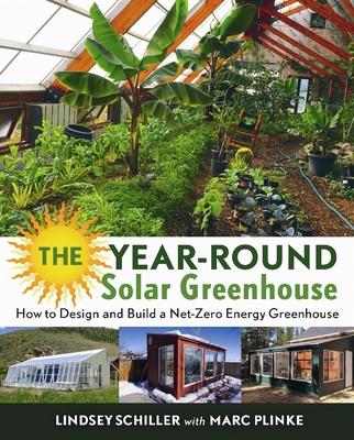 The Year-Round Solar Greenhouse: How to Design and Build a Net-Zero Energy Greenhouse - Schiller, Lindsey