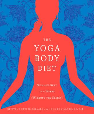 The Yoga Body Diet: Slim and Sexy in 4 Weeks (Without the Stress) - Dollard, Kristen Schultz, and Douillard, John, Dr., Ph.D., and Iserloh, Jennifer