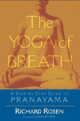 The Yoga of Breath: A Step-By-Step Guide to Pranayama - Rosen, Richard, and Yee, Rodney (Foreword by)