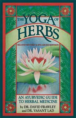 The Yoga of Herbs: An Ayurvedic Guide to Herbal Medicine - Lad, Vasant D, M.D., and Lad, Vasant, Dr., and Frawley, David, Dr.