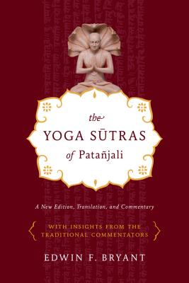 The Yoga Sutras of Patanjali: A New Edition, Translation, and Commentary - Bryant, Edwin F