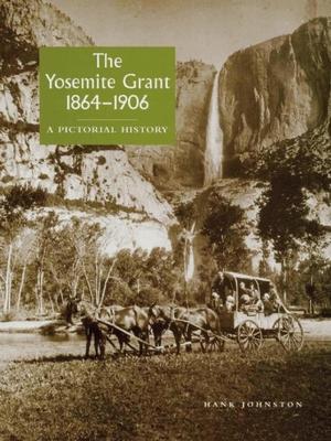 The Yosemite Grant 1864-1906: A Pictorial History - Johnston, Hank