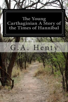 The Young Carthaginian a Story of the Times of Hannibal - Henty, G a