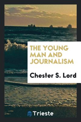 The Young Man and Journalism - Lord, Chester S