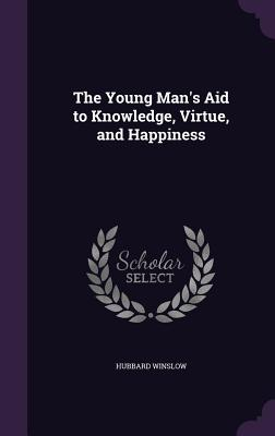 The Young Man's Aid to Knowledge, Virtue, and Happiness - Winslow, Hubbard
