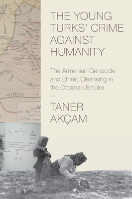 The Young Turks' Crime Against Humanity: The Armenian Genocide and Ethnic Cleansing in the Ottoman Empire - Akcam, Taner