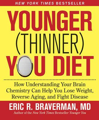 The Younger (Thinner) You Diet: How Understanding Your Brain Chemistry Can Help You Lose Weight, Reverse Aging, and Fight Disease - Braverman, Eric R, Dr., M.D.