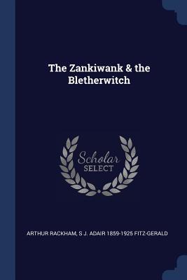 The Zankiwank & the Bletherwitch - Rackham, Arthur, and Fitz-Gerald, S J Adair 1859-1925