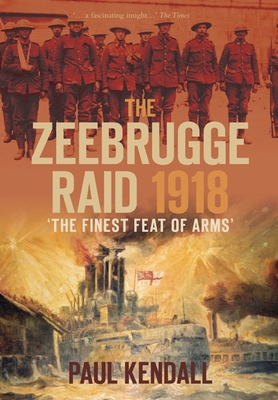 The Zeebrugge Raid 1918: The Finest Feat of Arms - Kendall, Paul