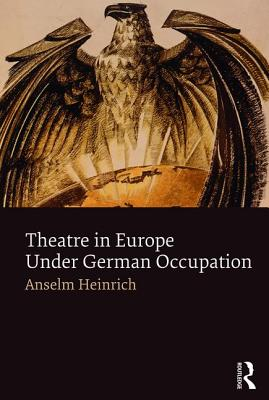 Theatre in Europe Under German Occupation - Heinrich, Anselm