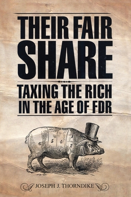 Their Fair Share: Taxing the Rich in the Age of FDR - Thorndike, Joseph J