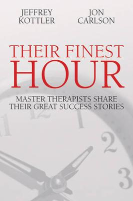 Their Finest Hour: Master Therapists Share Their Greatest Success Stories - Kottler, Jeffrey A, Dr., PhD, and Carlson, Jon, Psy.D, Ed.D