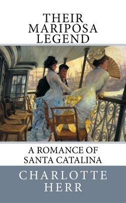 Their Mariposa Legend: A Romance of Santa Catalina - Herr, Charlotte