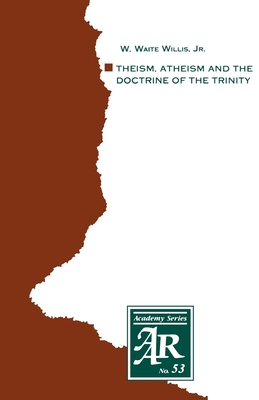 Theism, Atheism and the Doctrine of the Trinity: The Trinitarian Theologies of Karl Barth and Jürgen Moltmann in Response to Protest Atheism - Willis, W Waite