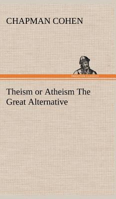 Theism or Atheism the Great Alternative - Cohen, Chapman