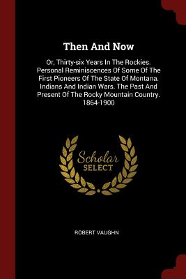 Then and Now: Or, Thirty-Six Years in the Rockies. Personal Reminiscences of Some of the First Pioneers of the State of Montana. Indians and Indian Wars. the Past and Present of the Rocky Mountain Country. 1864-1900 - Vaughn, Robert