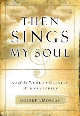 Then Sings My Soul: 150 of the World's Greatest Hymn Stories - Morgan, Robert J