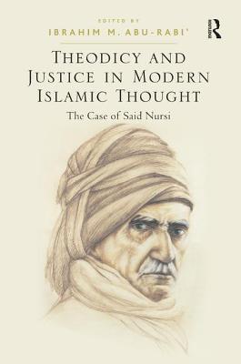 Theodicy and Justice in Modern Islamic Thought: The Case of Said Nursi - Abu-Rabi', Ibrahim M. (Editor)
