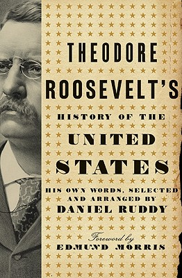 Theodore Roosevelt's History of the United States: His Own Words - Roosevelt, Theodore, and Ruddy, Daniel (Selected by)