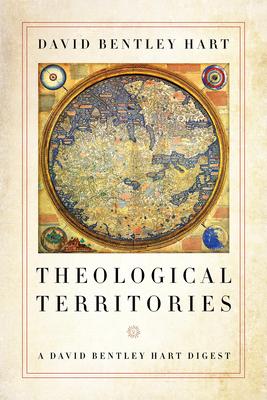 Theological Territories: A David Bentley Hart Digest - Hart, David Bentley