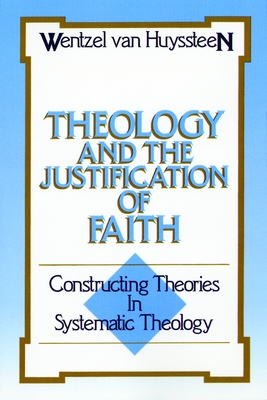 Theology and the Justification of Faith: Constructing Theories in Systematic Theology - Van Huyssteen, Wentzel
