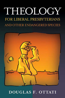 Theology for Liberal Presbyterians and Other Endangered Species - Ottati, Douglas F